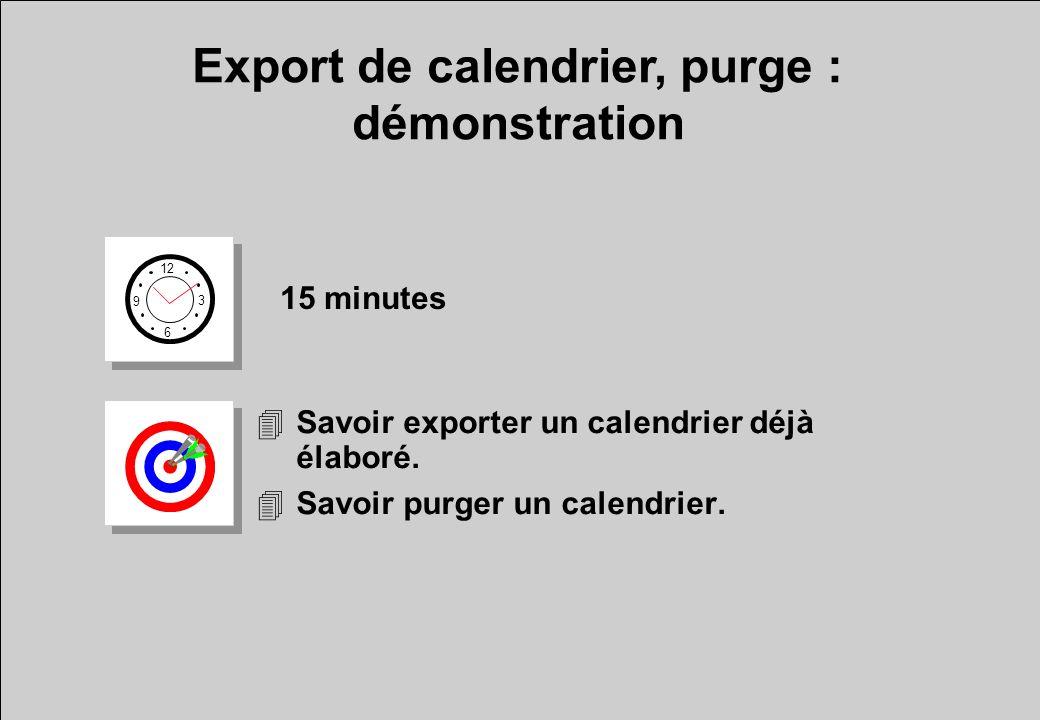 Export de calendrier, purge : démonstration 12 6 3 9 15 minutes 4Savoir exporter un calendrier déjà élaboré. 4Savoir purger un calendrier.