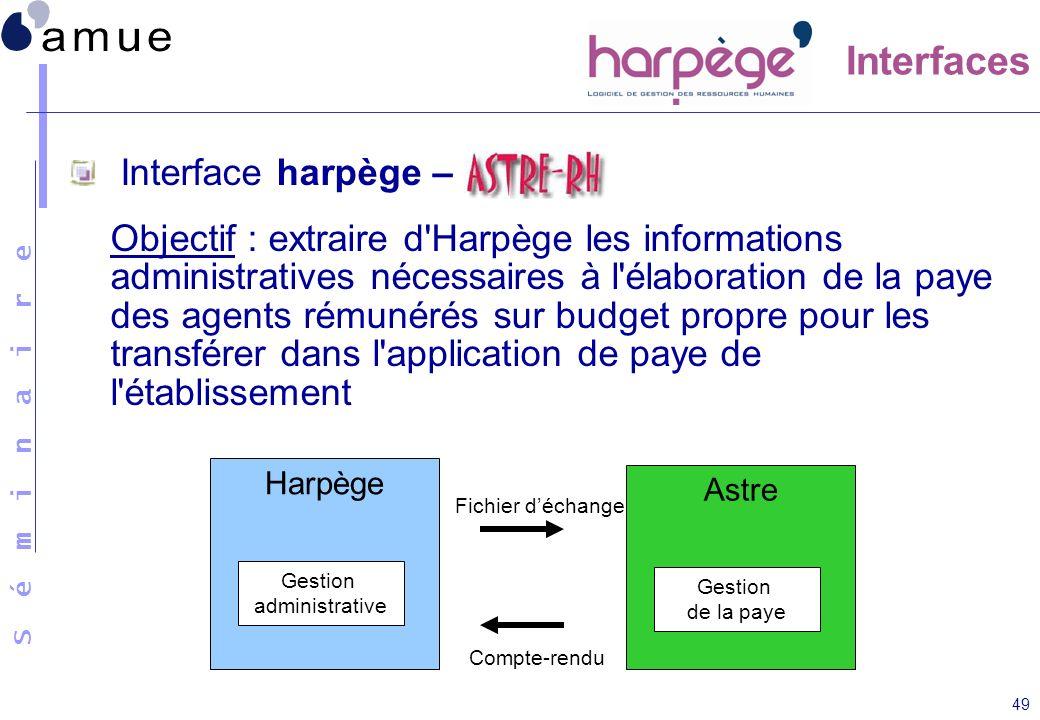S é m i n a i r e 49 Interface harpège – Objectif : extraire d'Harpège les informations administratives nécessaires à l'élaboration de la paye des age