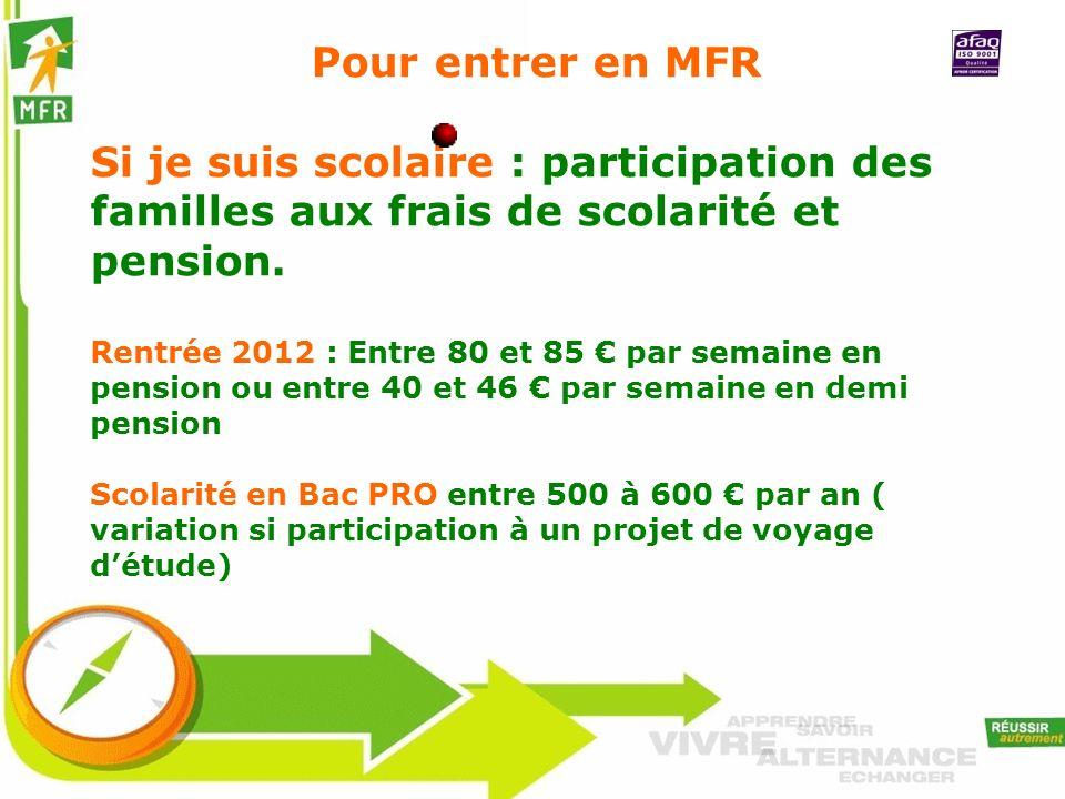 Pour entrer en MFR Si je suis scolaire : participation des familles aux frais de scolarité et pension. Rentrée 2012 : Entre 80 et 85 par semaine en pe