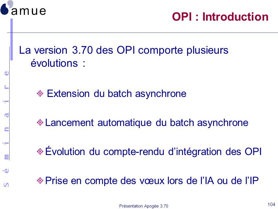 S é m i n a i r e Présentation Apogée 3.70 104 OPI : Introduction La version 3.70 des OPI comporte plusieurs évolutions : Extension du batch asynchron