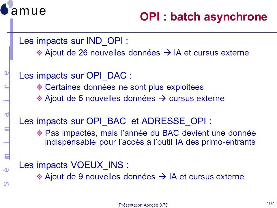 S é m i n a i r e Présentation Apogée 3.70 107 OPI : batch asynchrone Les impacts sur IND_OPI : Ajout de 26 nouvelles données IA et cursus externe Les