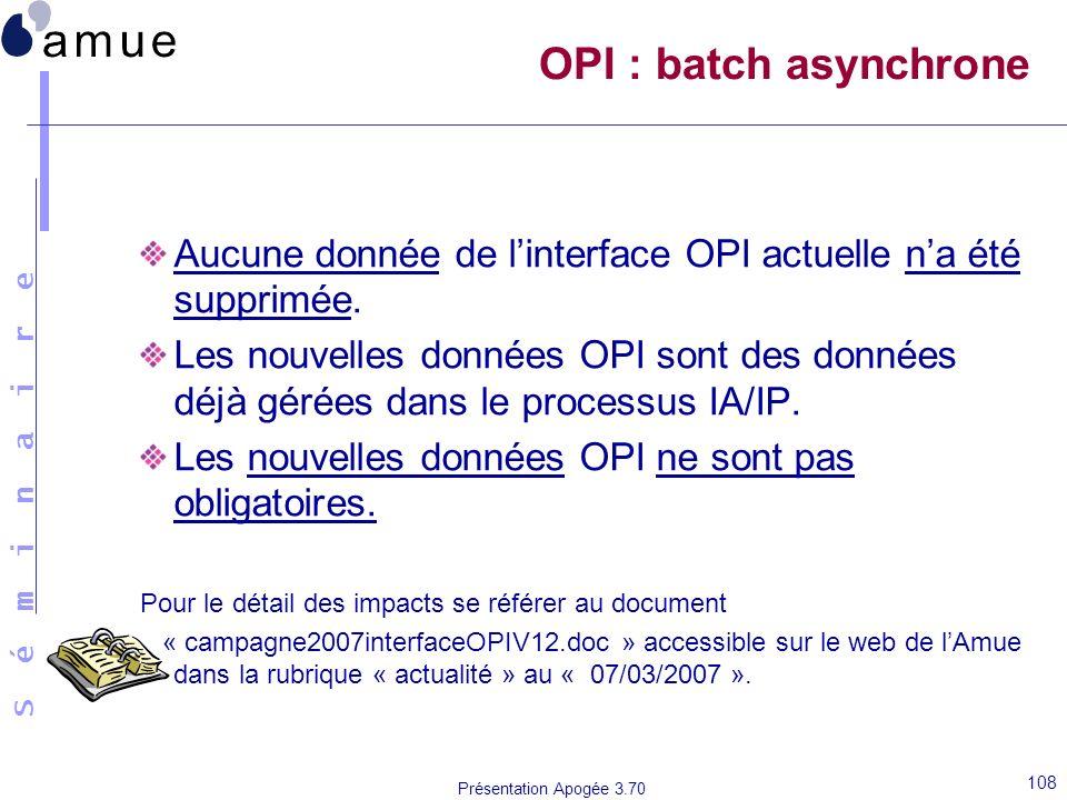 S é m i n a i r e Présentation Apogée 3.70 108 OPI : batch asynchrone Aucune donnée de linterface OPI actuelle na été supprimée. Les nouvelles données