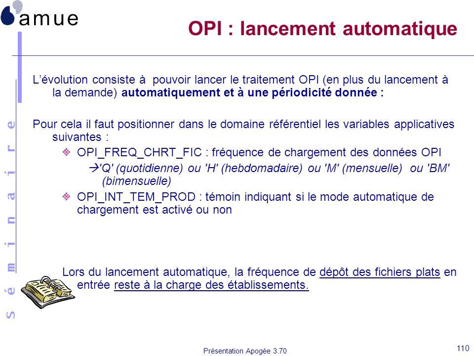 S é m i n a i r e Présentation Apogée 3.70 110 OPI : lancement automatique Lévolution consiste à pouvoir lancer le traitement OPI (en plus du lancemen