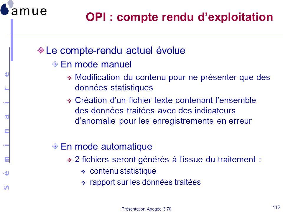 S é m i n a i r e Présentation Apogée 3.70 112 OPI : compte rendu dexploitation Le compte-rendu actuel évolue En mode manuel Modification du contenu p
