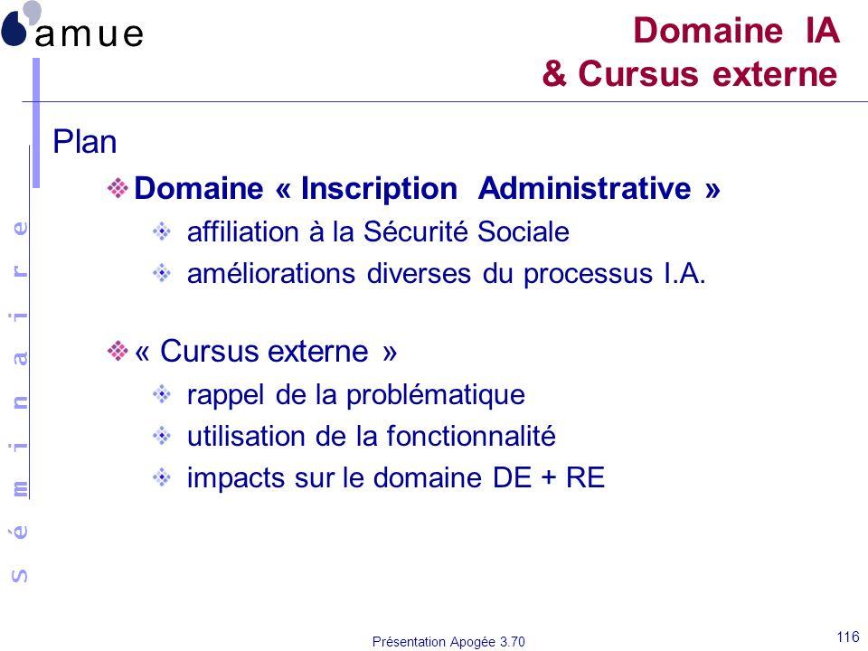 S é m i n a i r e Présentation Apogée 3.70 116 Domaine IA & Cursus externe Plan Domaine « Inscription Administrative » affiliation à la Sécurité Socia
