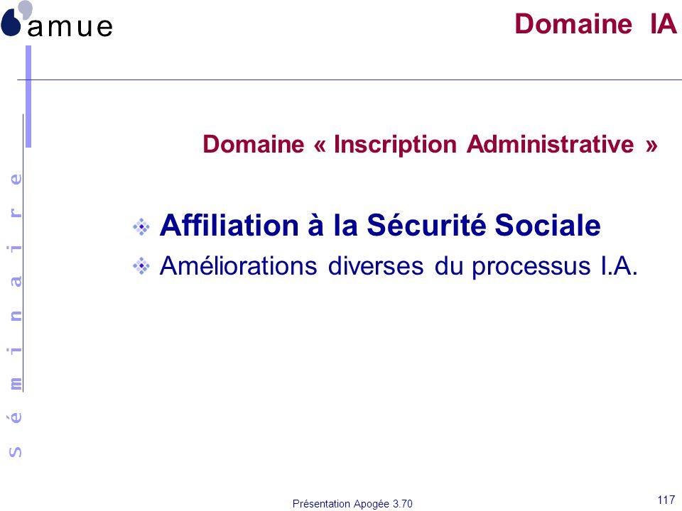 S é m i n a i r e Présentation Apogée 3.70 117 Domaine IA Domaine « Inscription Administrative » Affiliation à la Sécurité Sociale Améliorations diver