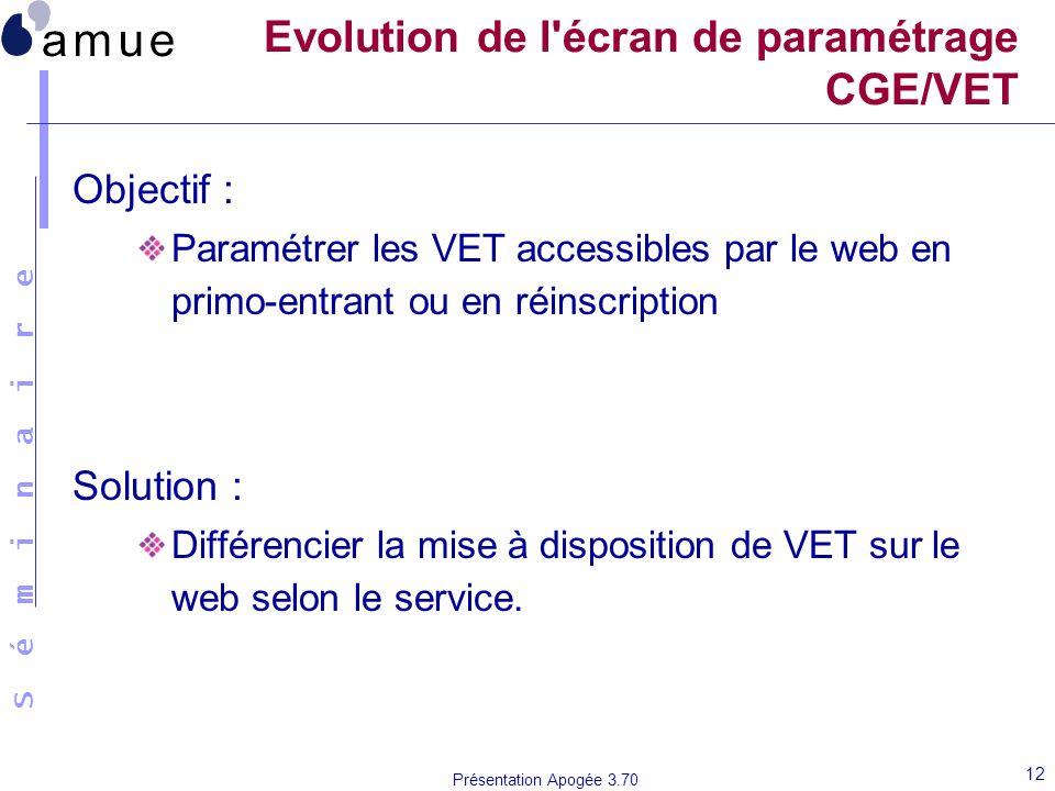 S é m i n a i r e Présentation Apogée 3.70 12 Evolution de l'écran de paramétrage CGE/VET Objectif : Paramétrer les VET accessibles par le web en prim