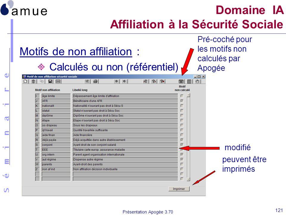 S é m i n a i r e Présentation Apogée 3.70 121 Motifs de non affiliation : Calculés ou non (référentiel) Domaine IA Affiliation à la Sécurité Sociale