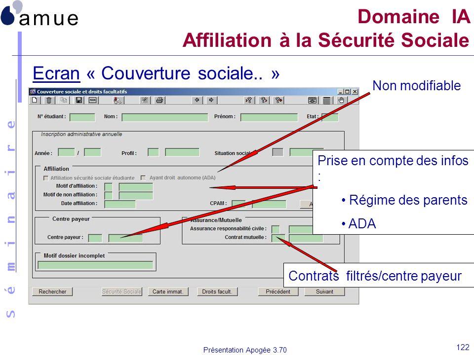 S é m i n a i r e Présentation Apogée 3.70 122 Ecran « Couverture sociale.. » Domaine IA Affiliation à la Sécurité Sociale Non modifiable Prise en com