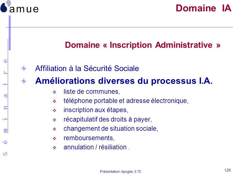 S é m i n a i r e Présentation Apogée 3.70 126 Domaine IA Domaine « Inscription Administrative » Affiliation à la Sécurité Sociale Améliorations diver