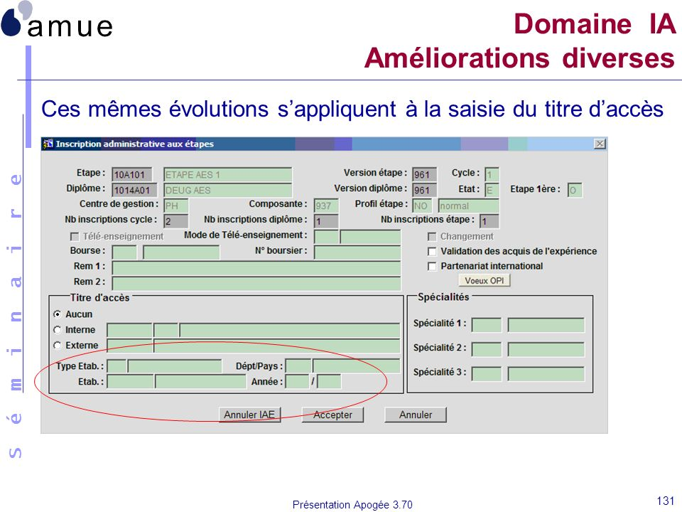 S é m i n a i r e Présentation Apogée 3.70 131 Domaine IA Améliorations diverses Ces mêmes évolutions sappliquent à la saisie du titre daccès