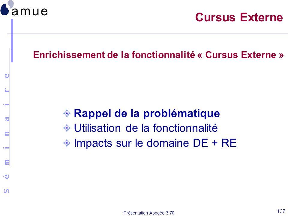 S é m i n a i r e Présentation Apogée 3.70 137 Cursus Externe Rappel de la problématique Utilisation de la fonctionnalité Impacts sur le domaine DE +