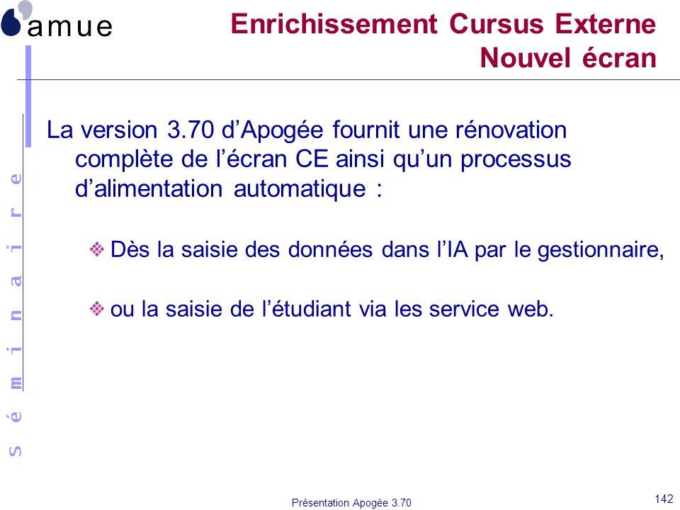 S é m i n a i r e Présentation Apogée 3.70 142 Enrichissement Cursus Externe Nouvel écran La version 3.70 dApogée fournit une rénovation complète de l