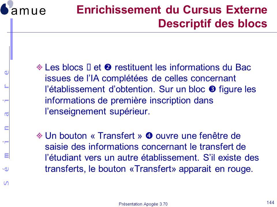 S é m i n a i r e Présentation Apogée 3.70 144 Enrichissement du Cursus Externe Descriptif des blocs Les blocs et restituent les informations du Bac i