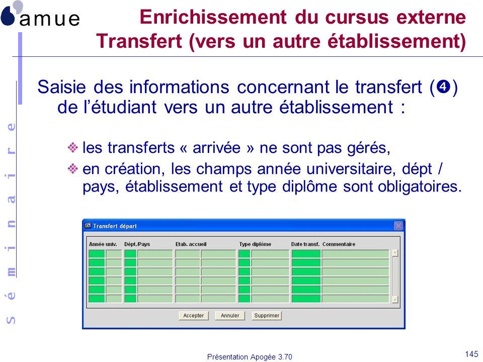 S é m i n a i r e Présentation Apogée 3.70 145 Enrichissement du cursus externe Transfert (vers un autre établissement) Saisie des informations concer