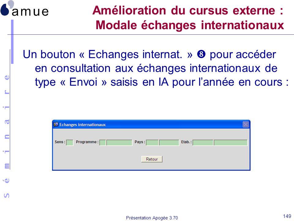 S é m i n a i r e Présentation Apogée 3.70 149 Amélioration du cursus externe : Modale échanges internationaux Un bouton « Echanges internat. » pour a
