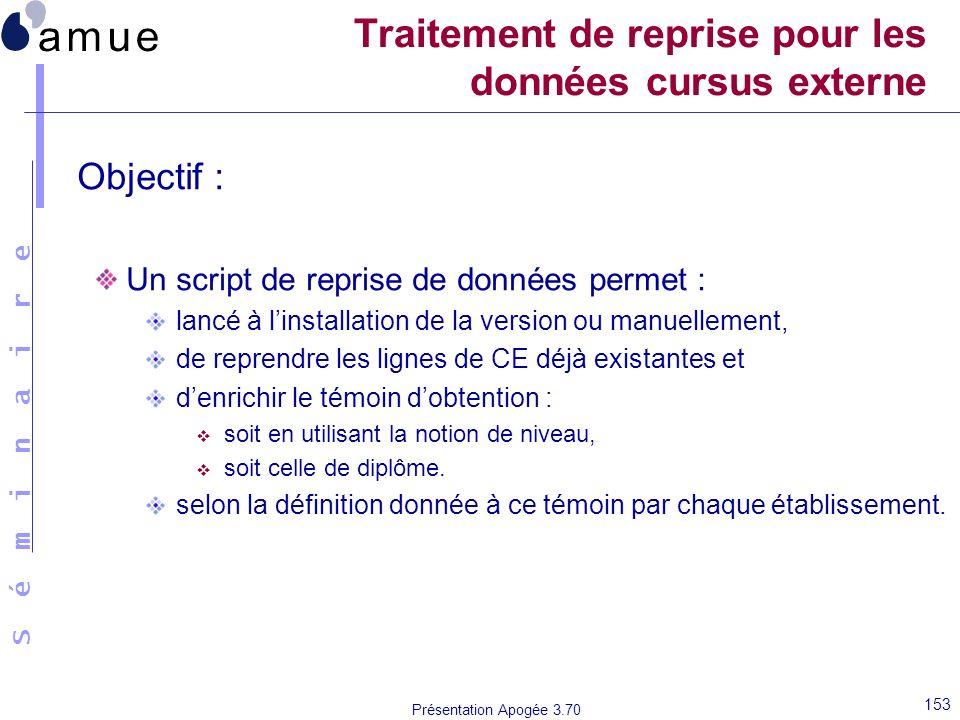 S é m i n a i r e Présentation Apogée 3.70 153 Traitement de reprise pour les données cursus externe Objectif : Un script de reprise de données permet