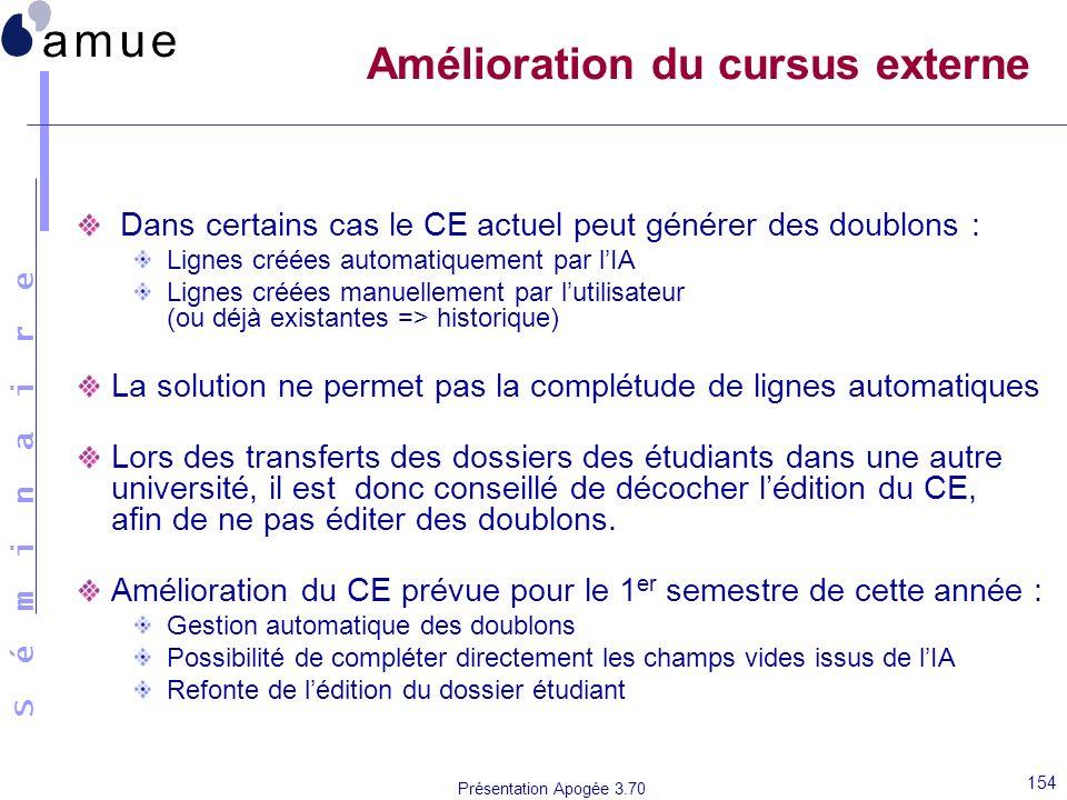 S é m i n a i r e Présentation Apogée 3.70 154 Amélioration du cursus externe Dans certains cas le CE actuel peut générer des doublons : Lignes créées