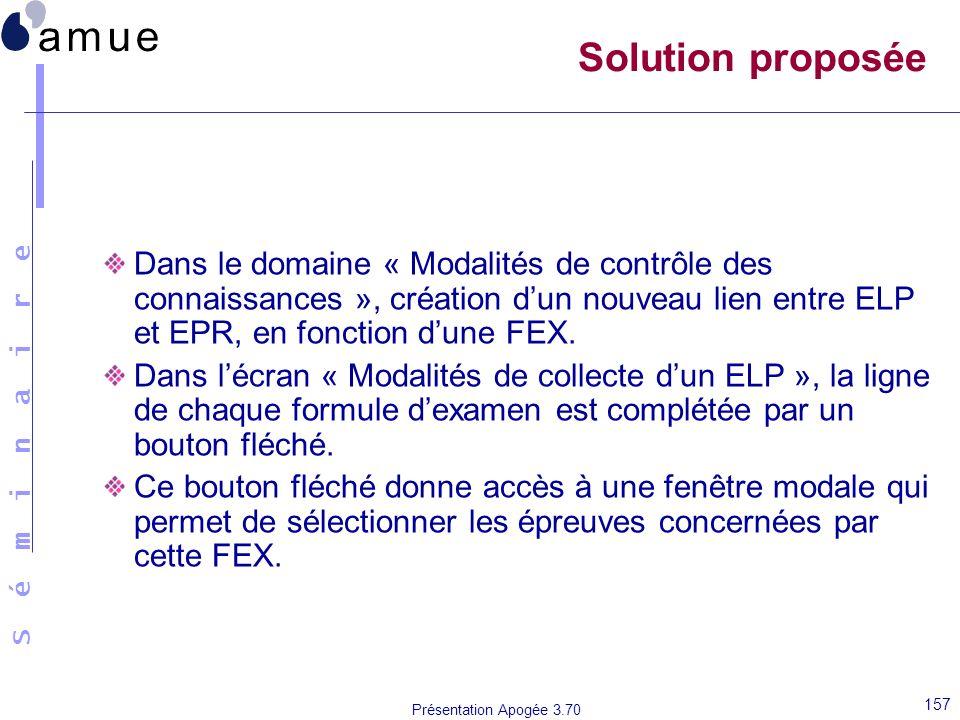S é m i n a i r e Présentation Apogée 3.70 157 Solution proposée Dans le domaine « Modalités de contrôle des connaissances », création dun nouveau lie