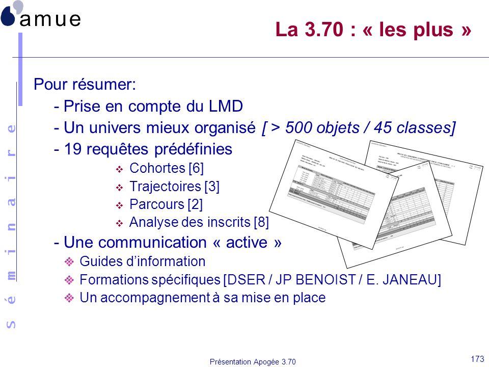 S é m i n a i r e Présentation Apogée 3.70 173 La 3.70 : « les plus » Pour résumer: - Prise en compte du LMD - Un univers mieux organisé [ > 500 objet