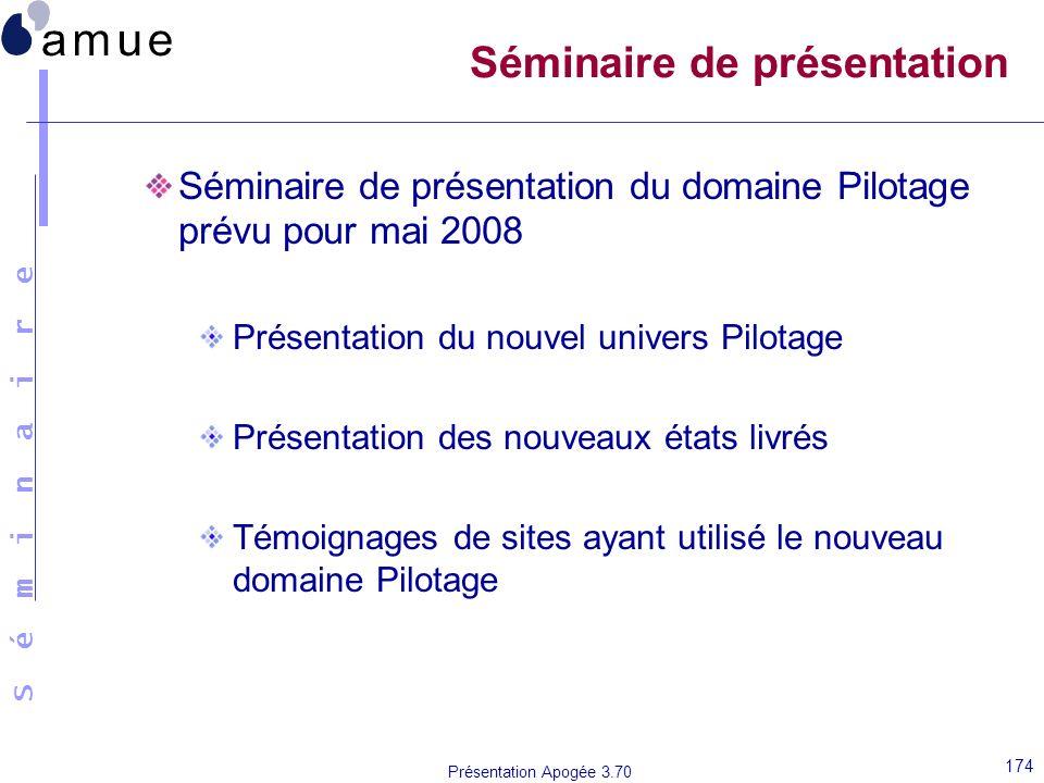 S é m i n a i r e Présentation Apogée 3.70 174 Séminaire de présentation Séminaire de présentation du domaine Pilotage prévu pour mai 2008 Présentatio