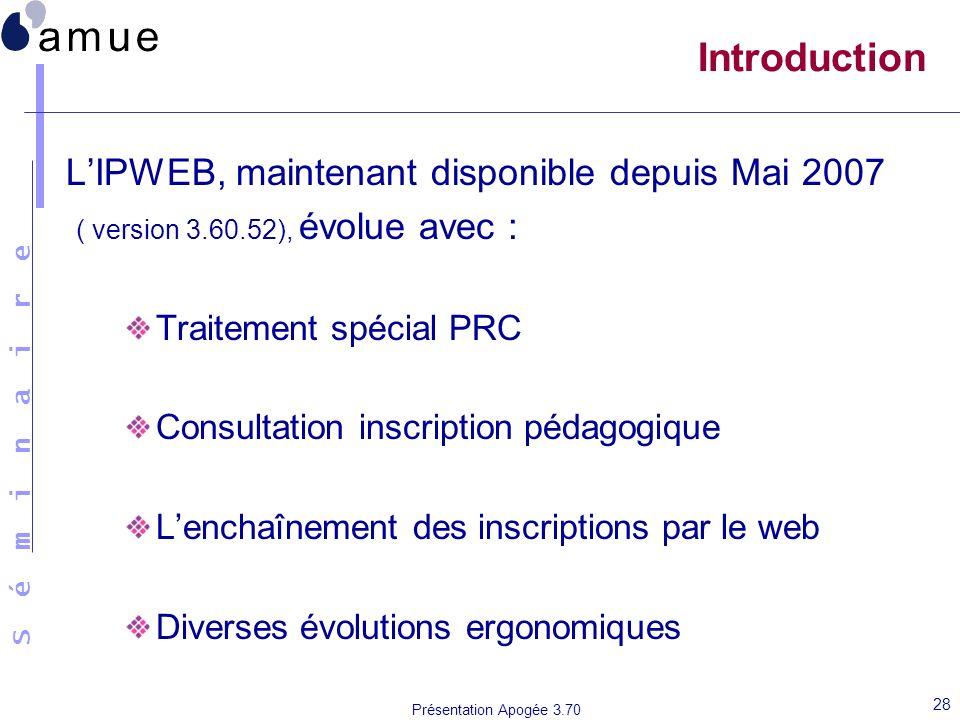 S é m i n a i r e Présentation Apogée 3.70 28 Introduction LIPWEB, maintenant disponible depuis Mai 2007 ( version 3.60.52), évolue avec : Traitement