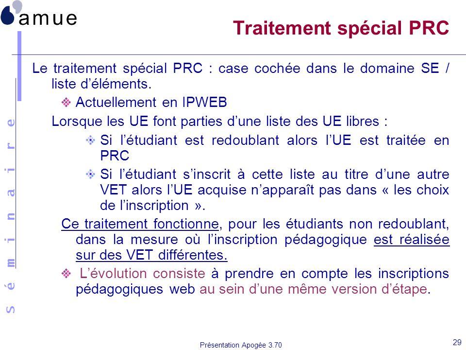 S é m i n a i r e Présentation Apogée 3.70 29 Traitement spécial PRC Le traitement spécial PRC : case cochée dans le domaine SE / liste déléments. Act