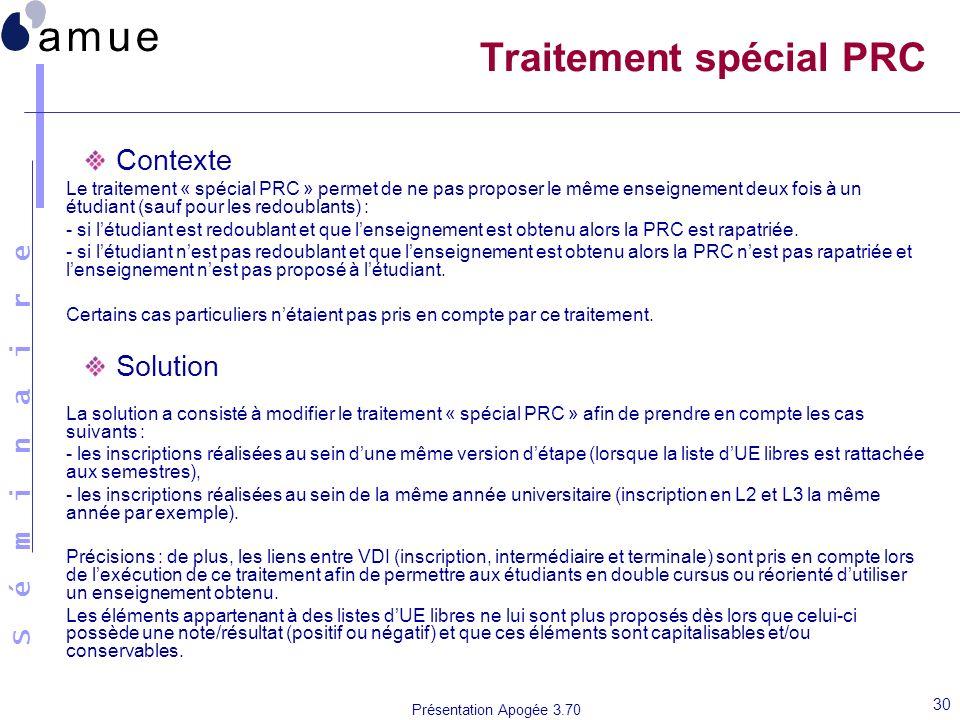 S é m i n a i r e Présentation Apogée 3.70 30 Traitement spécial PRC Contexte Le traitement « spécial PRC » permet de ne pas proposer le même enseigne
