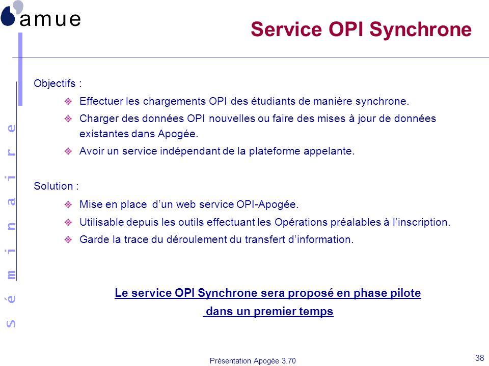 S é m i n a i r e Présentation Apogée 3.70 38 Service OPI Synchrone Objectifs : Effectuer les chargements OPI des étudiants de manière synchrone. Char