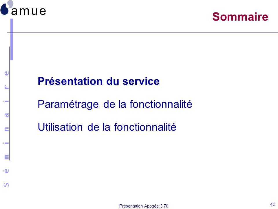 S é m i n a i r e Présentation Apogée 3.70 40 Sommaire Présentation du service Paramétrage de la fonctionnalité Utilisation de la fonctionnalité