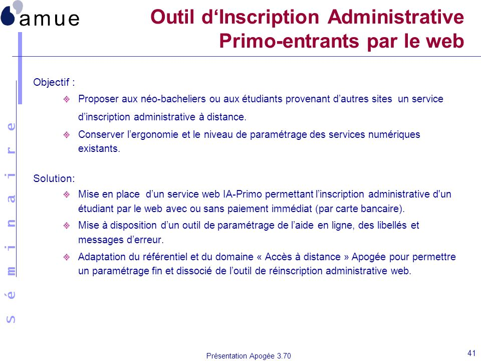 S é m i n a i r e Présentation Apogée 3.70 41 Outil dInscription Administrative Primo-entrants par le web Objectif : Proposer aux néo-bacheliers ou aux étudiants provenant dautres sites un service dinscription administrative à distance.
