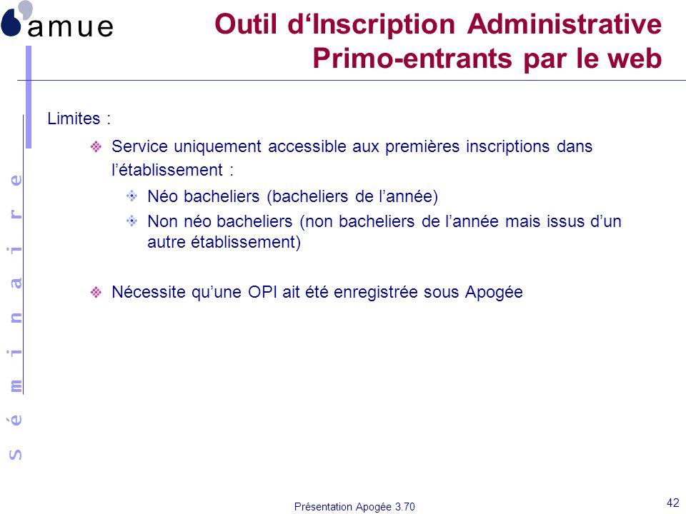 S é m i n a i r e Présentation Apogée 3.70 42 Outil dInscription Administrative Primo-entrants par le web Limites : Service uniquement accessible aux