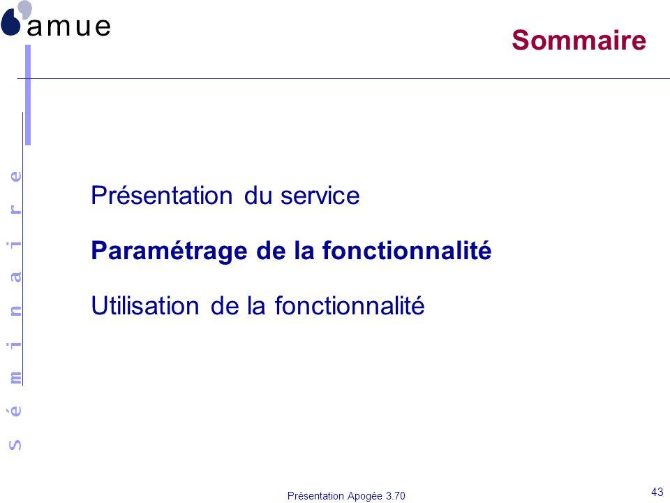 S é m i n a i r e Présentation Apogée 3.70 43 Sommaire Présentation du service Paramétrage de la fonctionnalité Utilisation de la fonctionnalité