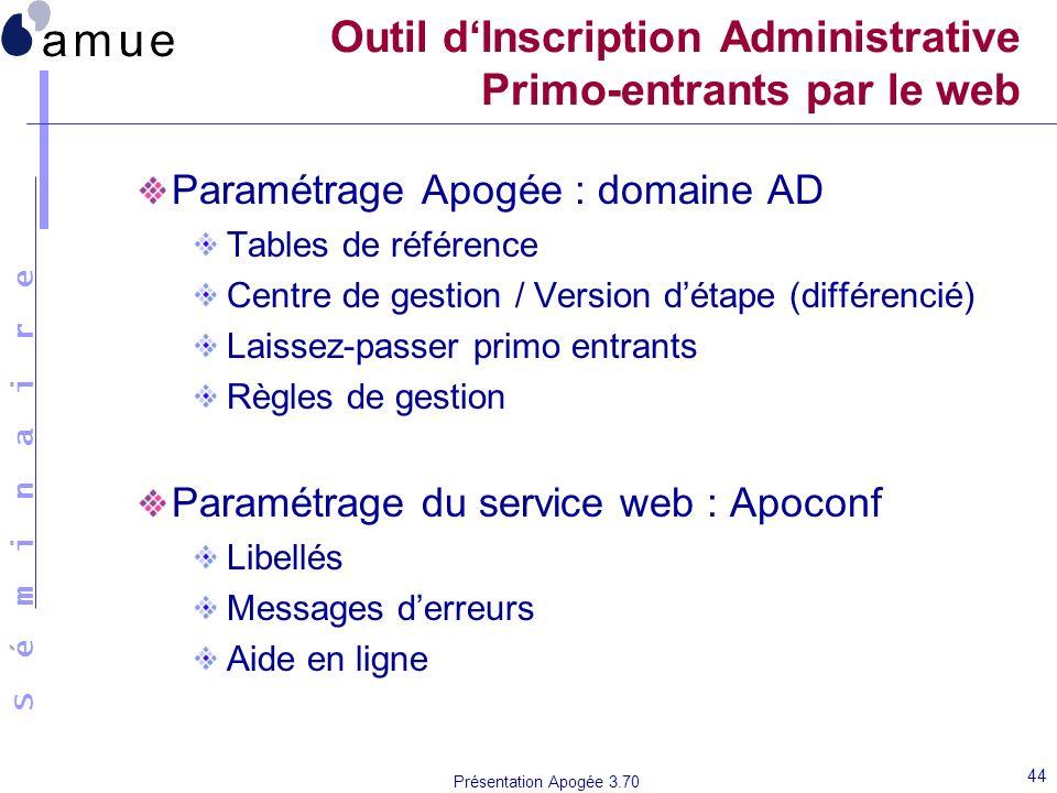 S é m i n a i r e Présentation Apogée 3.70 44 Outil dInscription Administrative Primo-entrants par le web Paramétrage Apogée : domaine AD Tables de ré