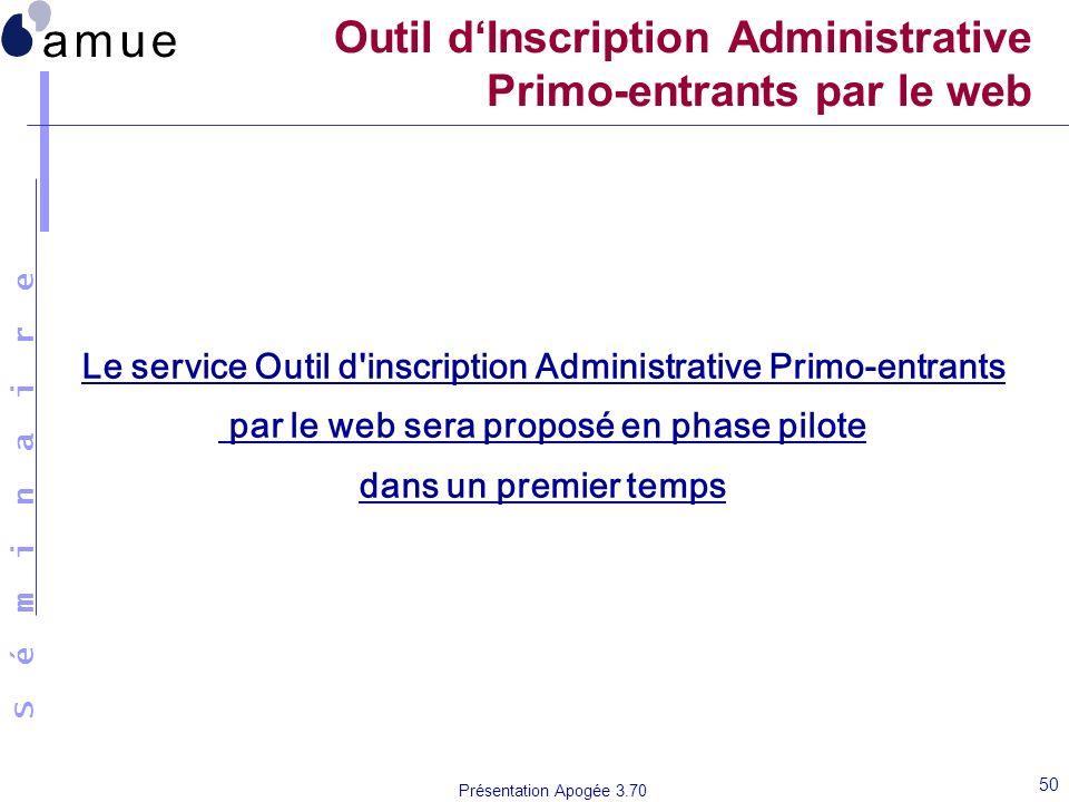 S é m i n a i r e Présentation Apogée 3.70 50 Outil dInscription Administrative Primo-entrants par le web Le service Outil d'inscription Administrativ