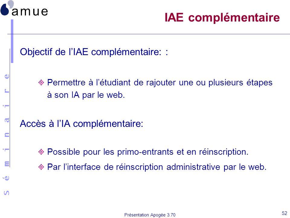 S é m i n a i r e Présentation Apogée 3.70 52 IAE complémentaire Objectif de lIAE complémentaire: : Permettre à létudiant de rajouter une ou plusieurs