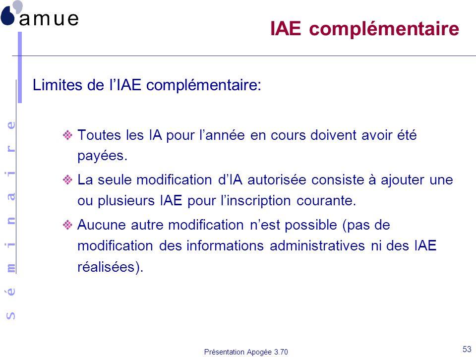 S é m i n a i r e Présentation Apogée 3.70 53 IAE complémentaire Limites de lIAE complémentaire: Toutes les IA pour lannée en cours doivent avoir été