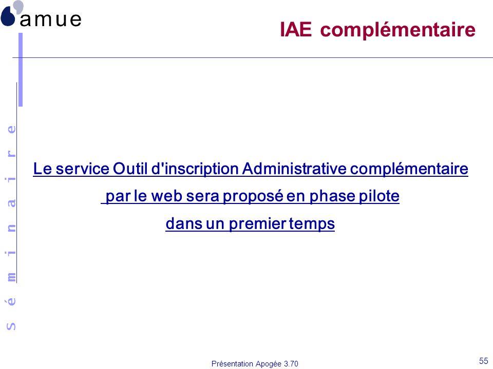 S é m i n a i r e Présentation Apogée 3.70 55 IAE complémentaire Le service Outil d'inscription Administrative complémentaire par le web sera proposé