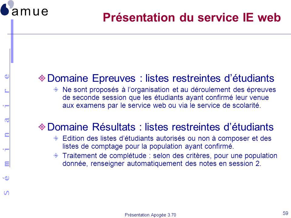 S é m i n a i r e Présentation Apogée 3.70 59 Présentation du service IE web Domaine Epreuves : listes restreintes détudiants Ne sont proposés à lorga