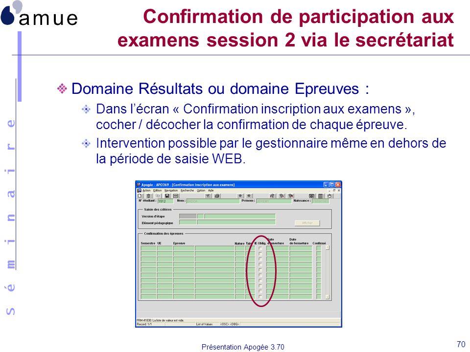S é m i n a i r e Présentation Apogée 3.70 70 Confirmation de participation aux examens session 2 via le secrétariat Domaine Résultats ou domaine Epre