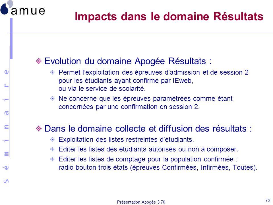 S é m i n a i r e Présentation Apogée 3.70 73 Impacts dans le domaine Résultats Evolution du domaine Apogée Résultats : Permet lexploitation des épreu