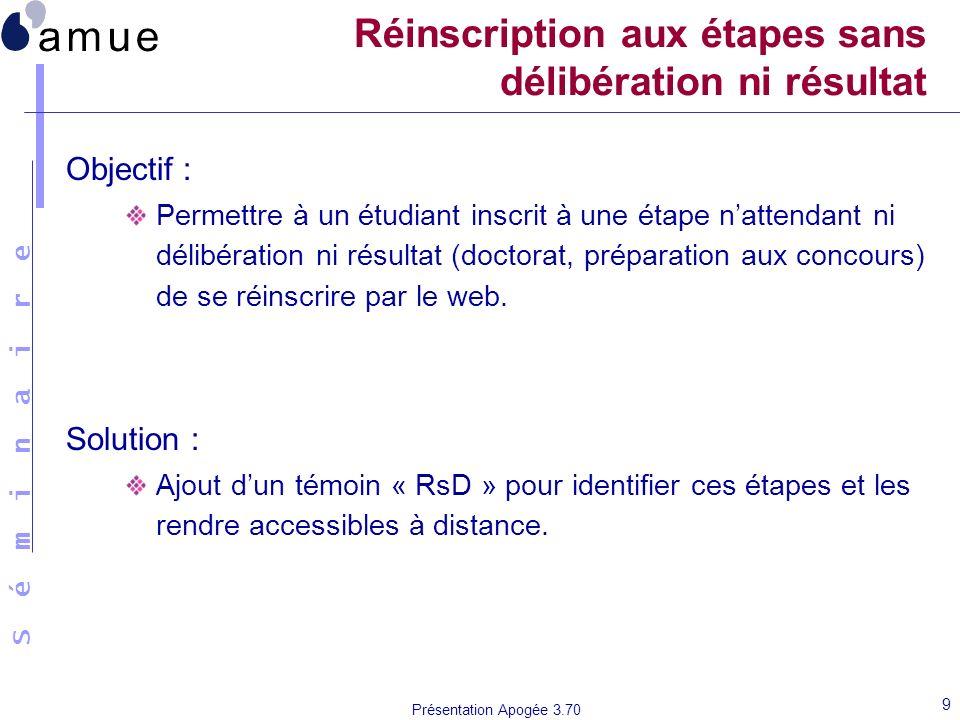 S é m i n a i r e Présentation Apogée 3.70 9 Réinscription aux étapes sans délibération ni résultat Objectif : Permettre à un étudiant inscrit à une é
