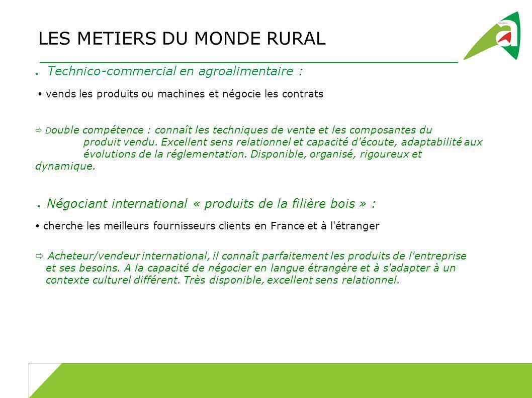 LES METIERS DU MONDE RURAL Technico-commercial en agroalimentaire : vends les produits ou machines et négocie les contrats D ouble compétence : connaî