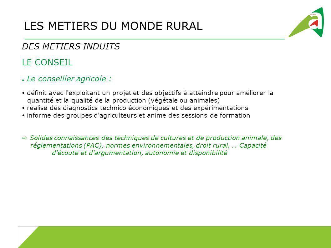 LES METIERS DU MONDE RURAL DES METIERS INDUITS LE CONSEIL Le conseiller agricole : définit avec l'exploitant un projet et des objectifs à atteindre po