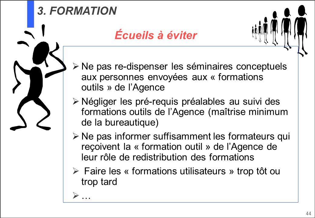 44 3. FORMATION Écueils à éviter Ne pas re-dispenser les séminaires conceptuels aux personnes envoyées aux « formations outils » de lAgence Négliger l