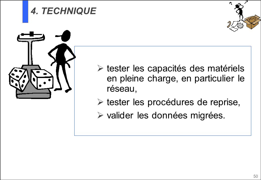 50 tester les capacités des matériels en pleine charge, en particulier le réseau, tester les procédures de reprise, valider les données migrées. 4. TE