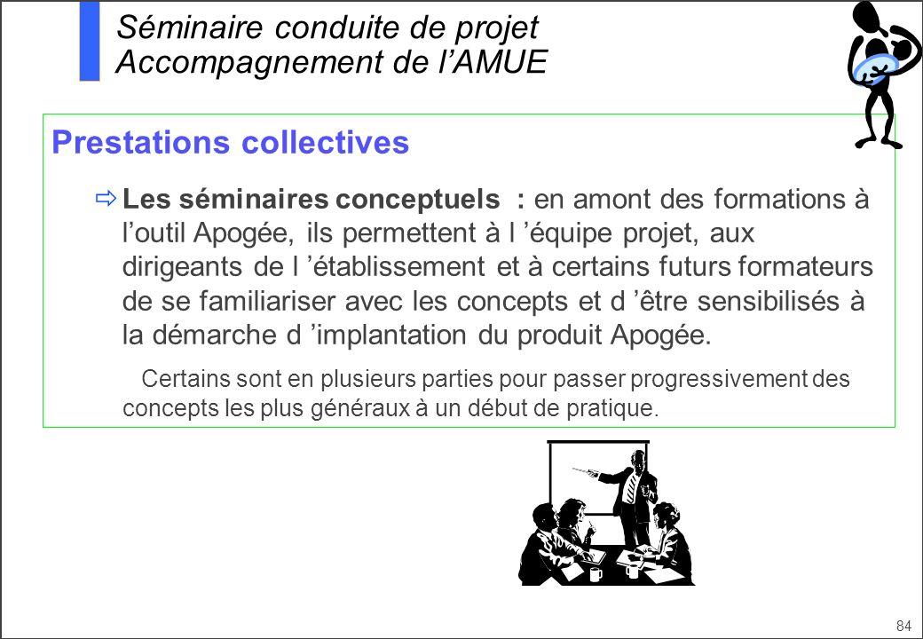 84 Prestations collectives Les séminaires conceptuels : en amont des formations à loutil Apogée, ils permettent à l équipe projet, aux dirigeants de l