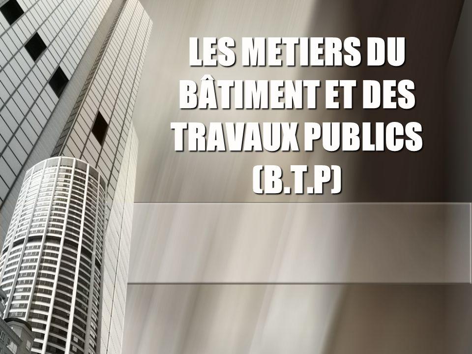 LES METIERS DU BÂTIMENT ET DES TRAVAUX PUBLICS (B.T.P)