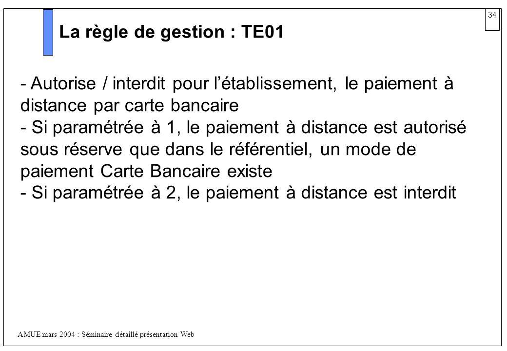 34 AMUE mars 2004 : Séminaire détaillé présentation Web La règle de gestion : TE01 - Autorise / interdit pour létablissement, le paiement à distance p
