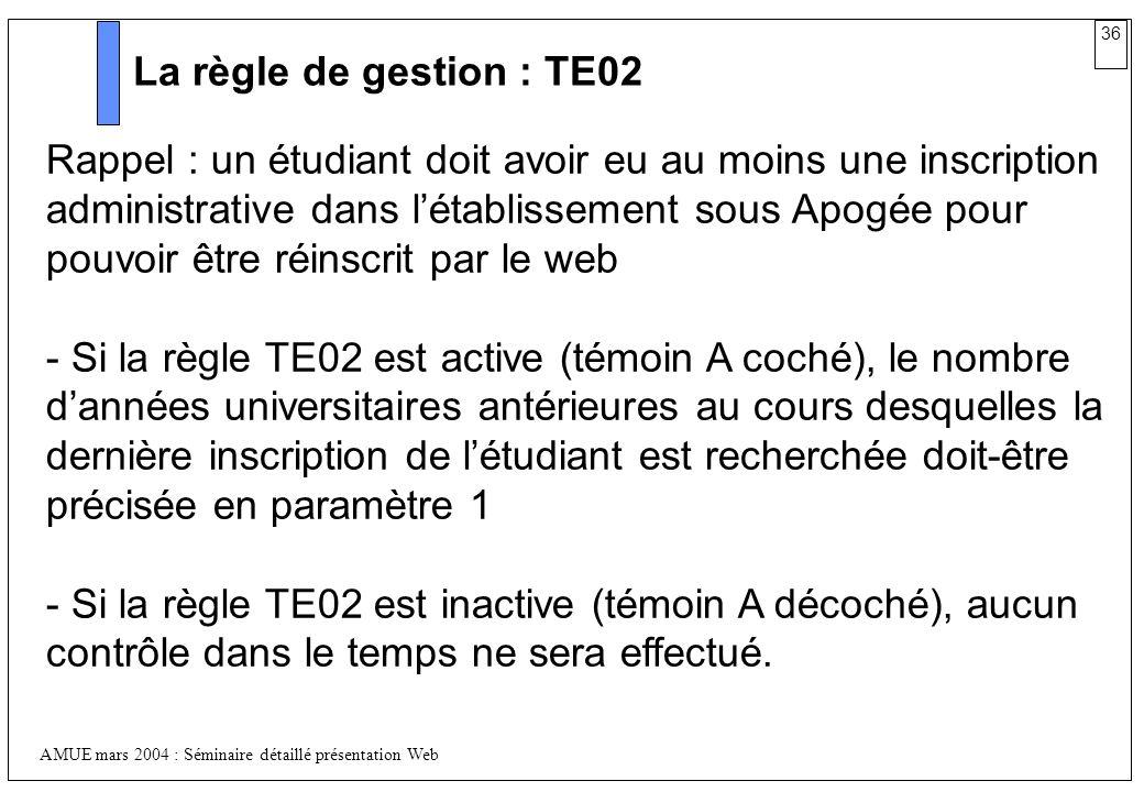 36 AMUE mars 2004 : Séminaire détaillé présentation Web La règle de gestion : TE02 Rappel : un étudiant doit avoir eu au moins une inscription adminis